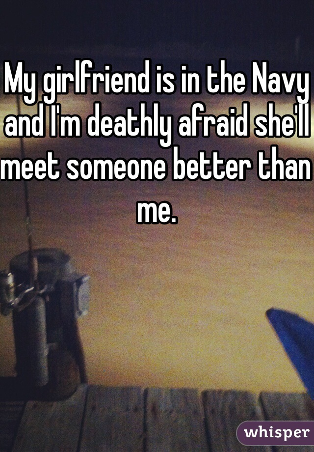 My girlfriend is in the Navy and I'm deathly afraid she'll meet someone better than me.