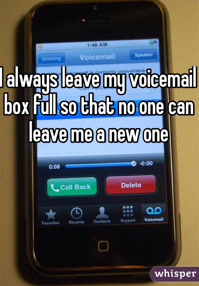 I always leave my voicemail box full so that no one can leave me a new one