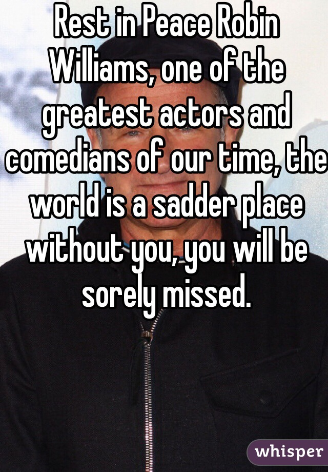 Rest in Peace Robin Williams, one of the greatest actors and comedians of our time, the world is a sadder place without you, you will be sorely missed.