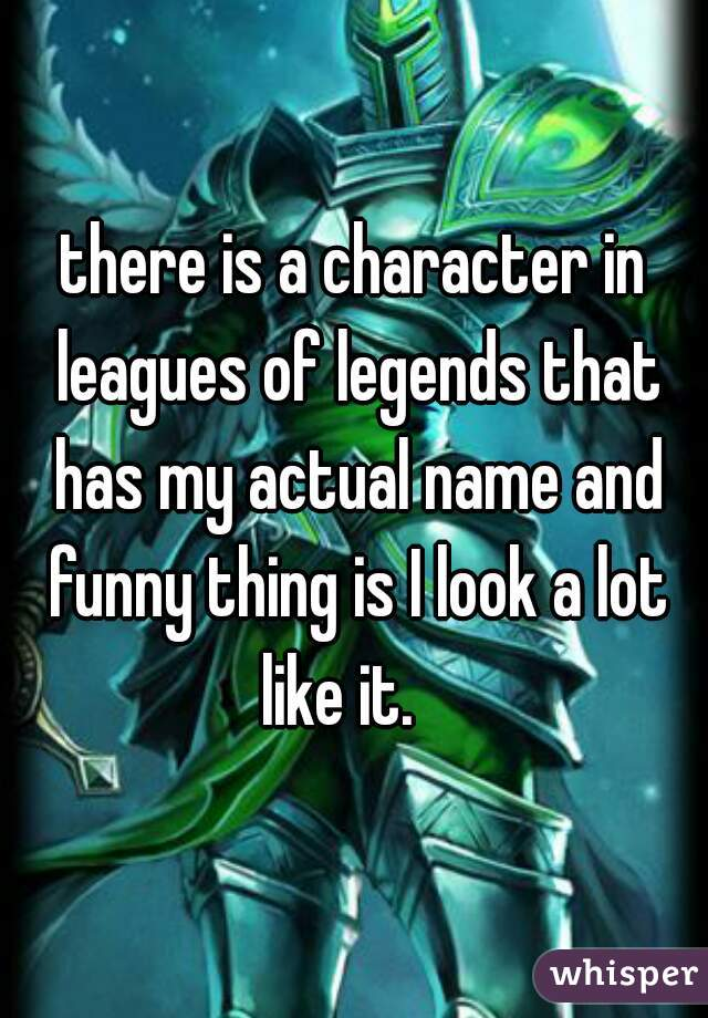 there is a character in leagues of legends that has my actual name and funny thing is I look a lot like it.