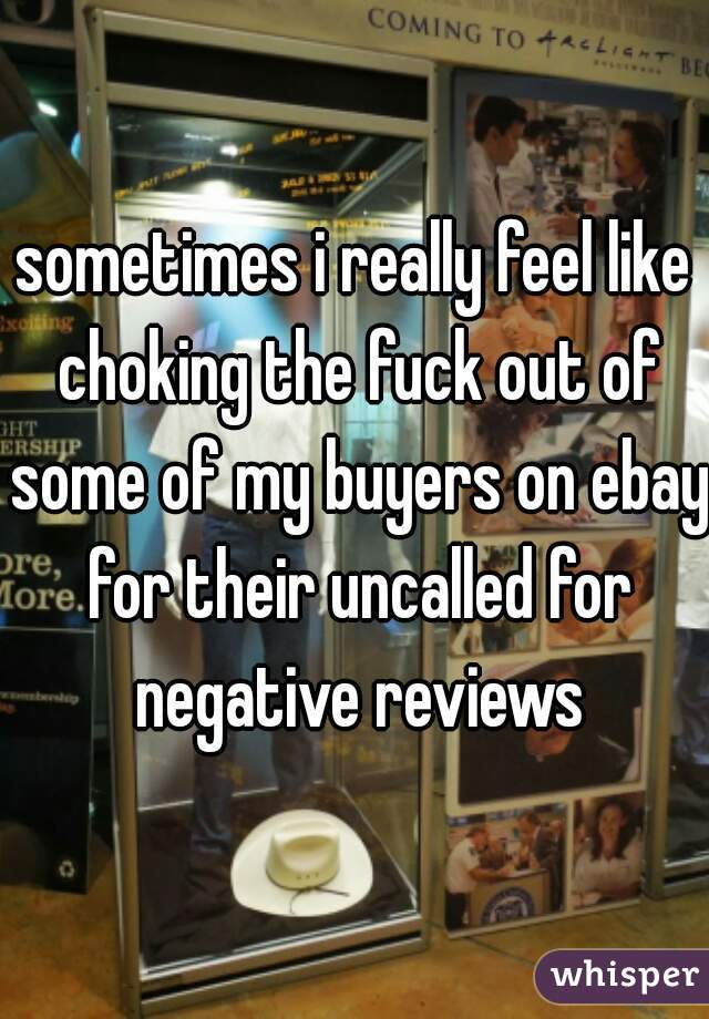 sometimes i really feel like choking the fuck out of some of my buyers on ebay for their uncalled for negative reviews