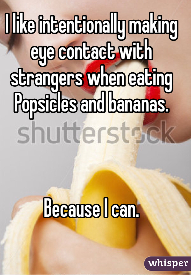 I like intentionally making eye contact with strangers when eating Popsicles and bananas.        Because I can.