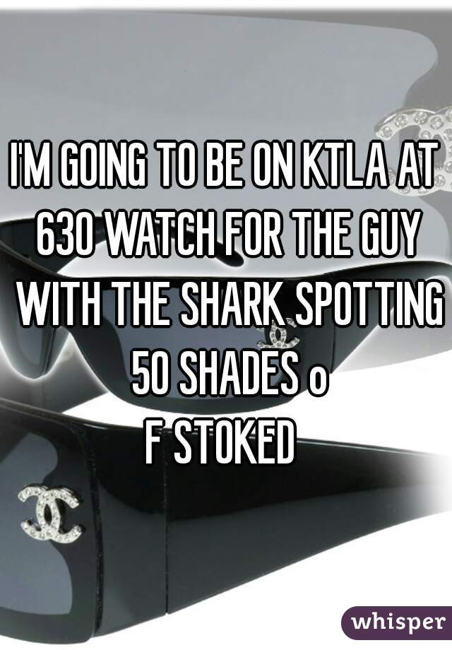 I'M GOING TO BE ON KTLA AT 630 WATCH FOR THE GUY WITH THE SHARK SPOTTING 50 SHADES o F STOKED