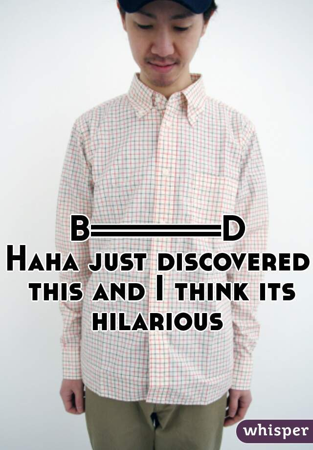 B=======D Haha just discovered this and I think its hilarious
