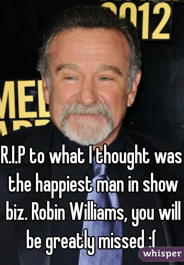 R.I.P to what I thought was the happiest man in show biz. Robin Williams, you will be greatly missed :(