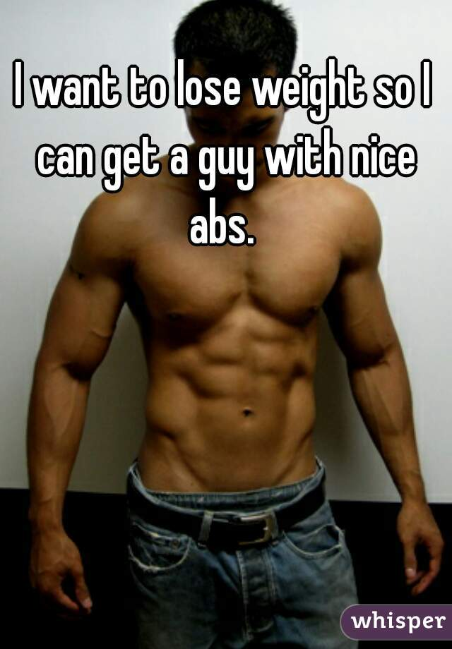 I want to lose weight so I can get a guy with nice abs.