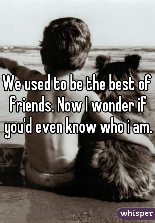 We used to be the best of friends. Now I wonder if you'd even know who i am.