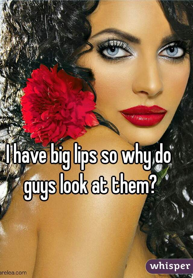 I have big lips so why do guys look at them?