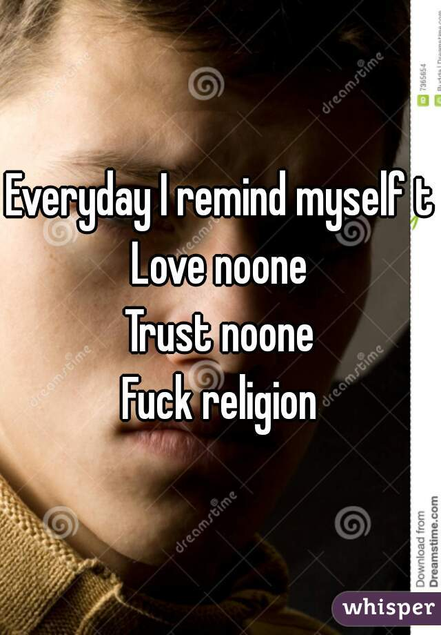 Everyday I remind myself to Love noone Trust noone Fuck religion