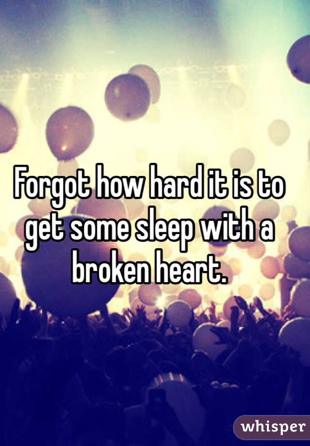Forgot how hard it is to get some sleep with a broken heart.