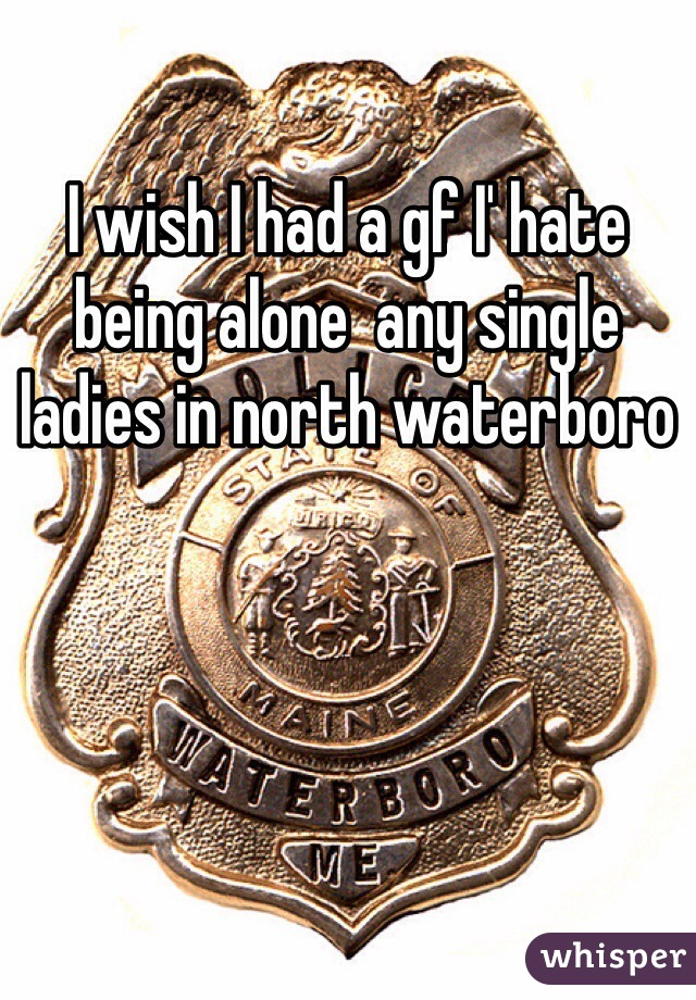 I wish I had a gf I' hate being alone  any single ladies in north waterboro