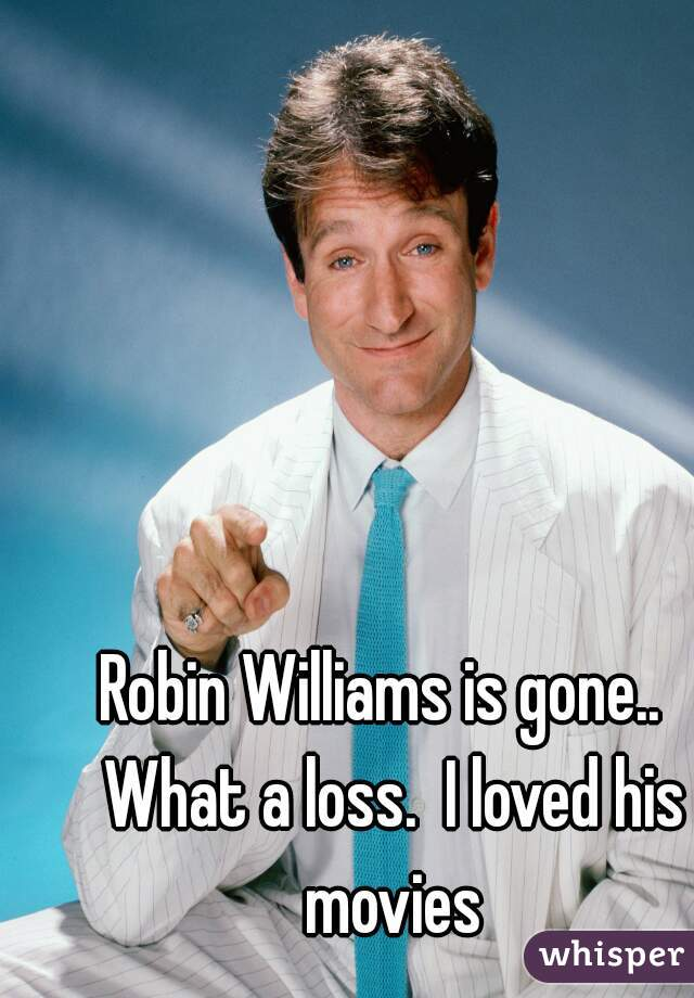 Robin Williams is gone..  What a loss.  I loved his movies