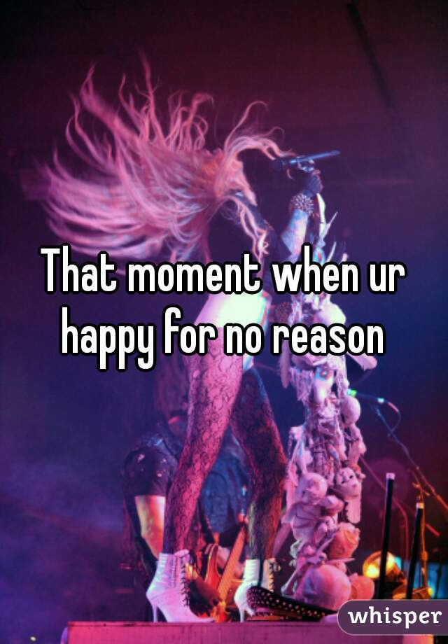 That moment when ur happy for no reason