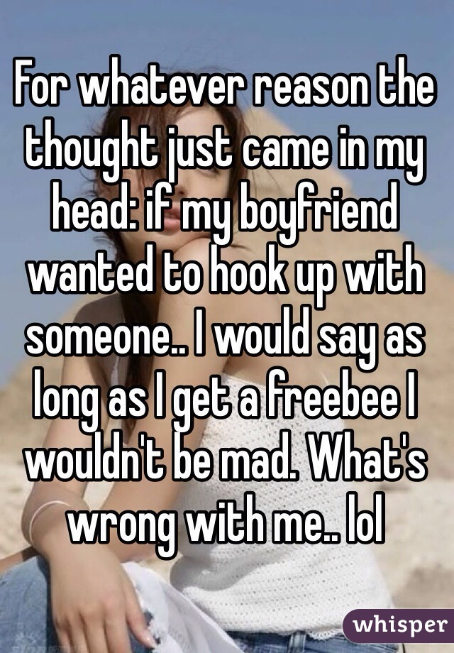 For whatever reason the thought just came in my head: if my boyfriend wanted to hook up with someone.. I would say as long as I get a freebee I wouldn't be mad. What's wrong with me.. lol