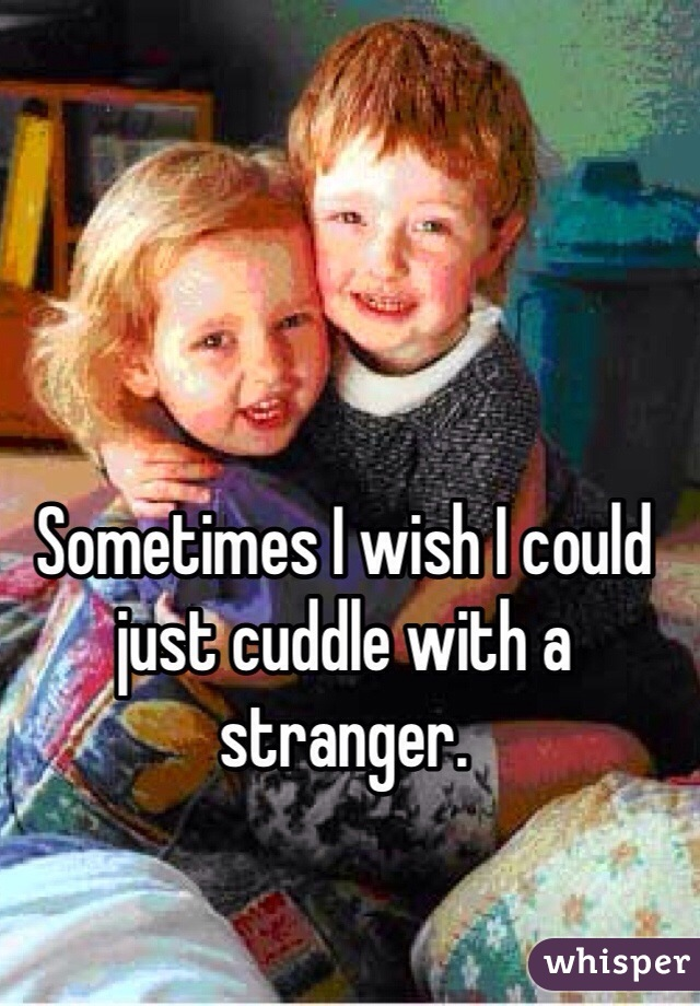 Sometimes I wish I could just cuddle with a stranger.