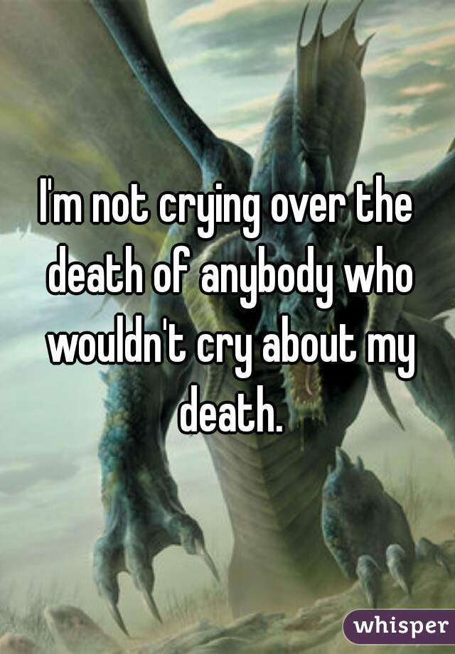 I'm not crying over the death of anybody who wouldn't cry about my death.