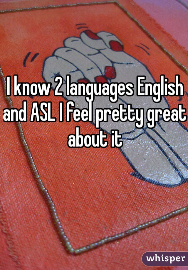 I know 2 languages English and ASL I feel pretty great about it