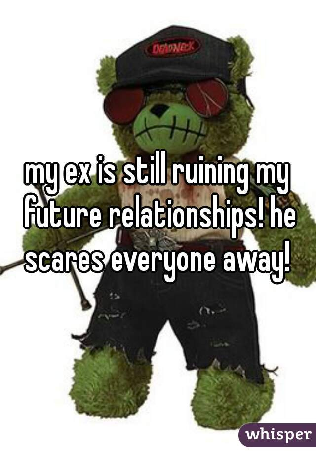 my ex is still ruining my future relationships! he scares everyone away!