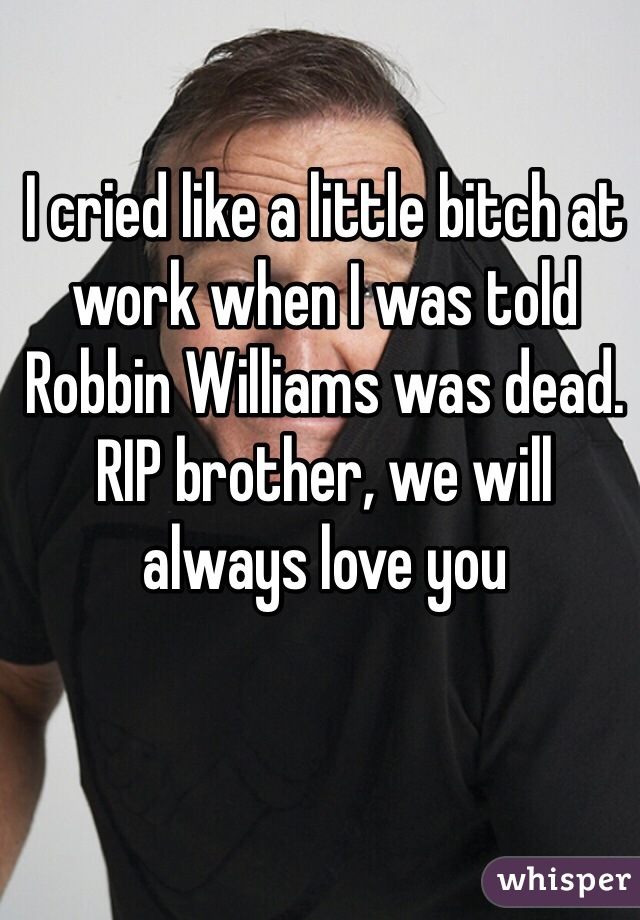 I cried like a little bitch at work when I was told Robbin Williams was dead. RIP brother, we will always love you