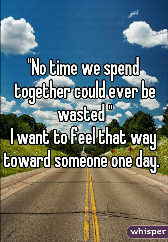 """No time we spend together could ever be wasted "" I want to feel that way toward someone one day."