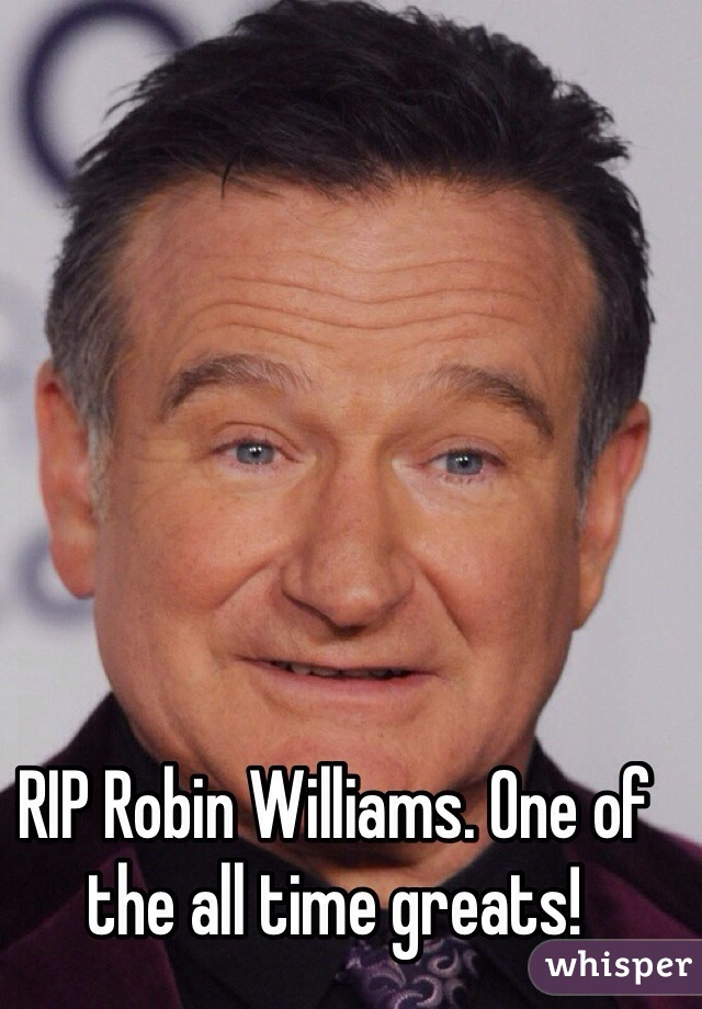RIP Robin Williams. One of the all time greats!