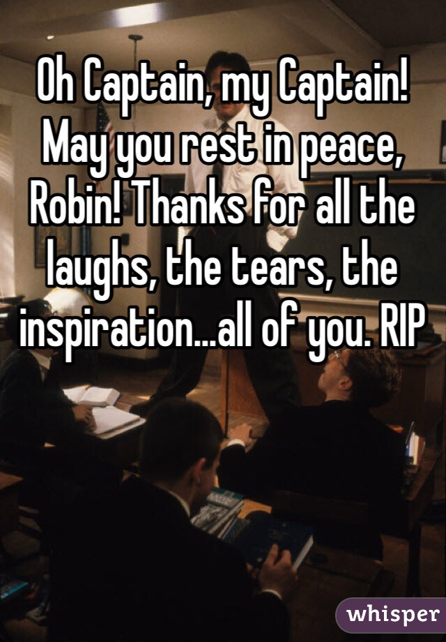 Oh Captain, my Captain! May you rest in peace, Robin! Thanks for all the laughs, the tears, the inspiration...all of you. RIP