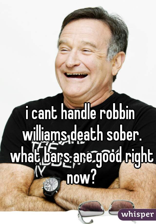i cant handle robbin williams death sober. what bars are good right now?