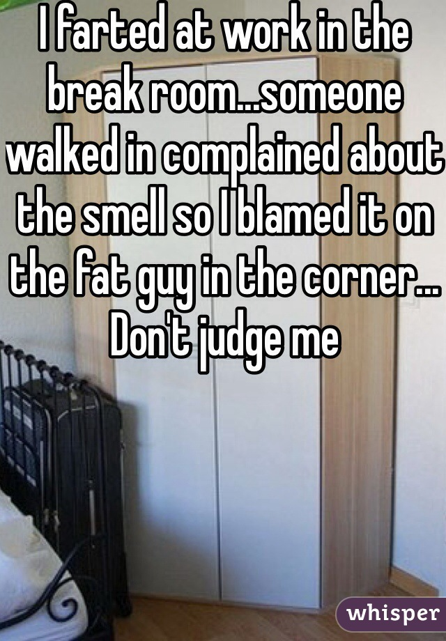 I farted at work in the break room...someone walked in complained about the smell so I blamed it on the fat guy in the corner... Don't judge me