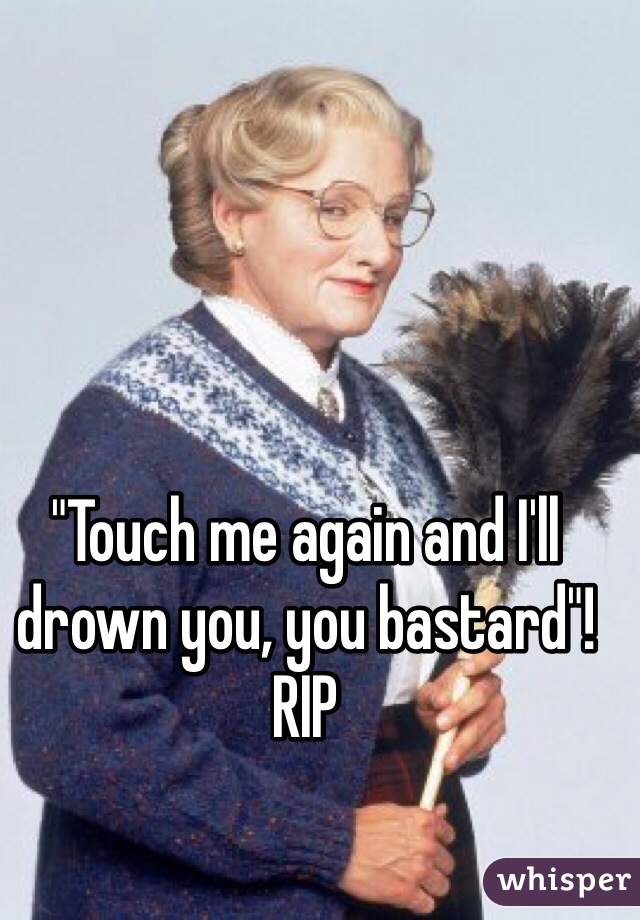 """""""Touch me again and I'll drown you, you bastard""""!  RIP"""