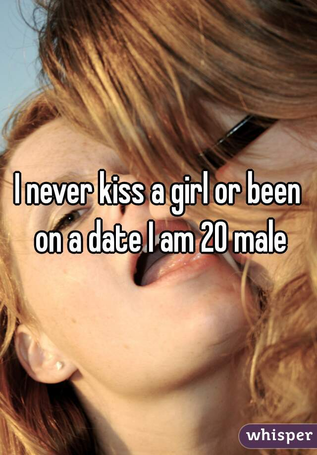 I never kiss a girl or been on a date I am 20 male