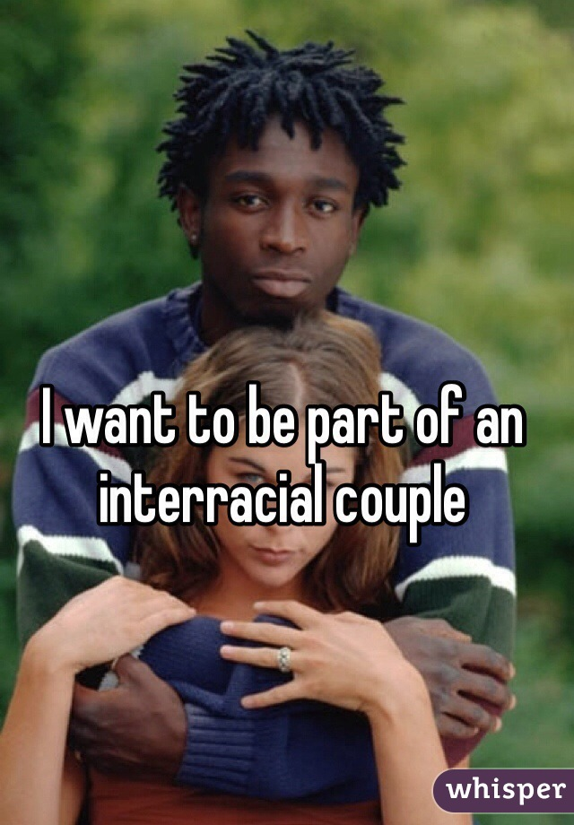 I want to be part of an interracial couple