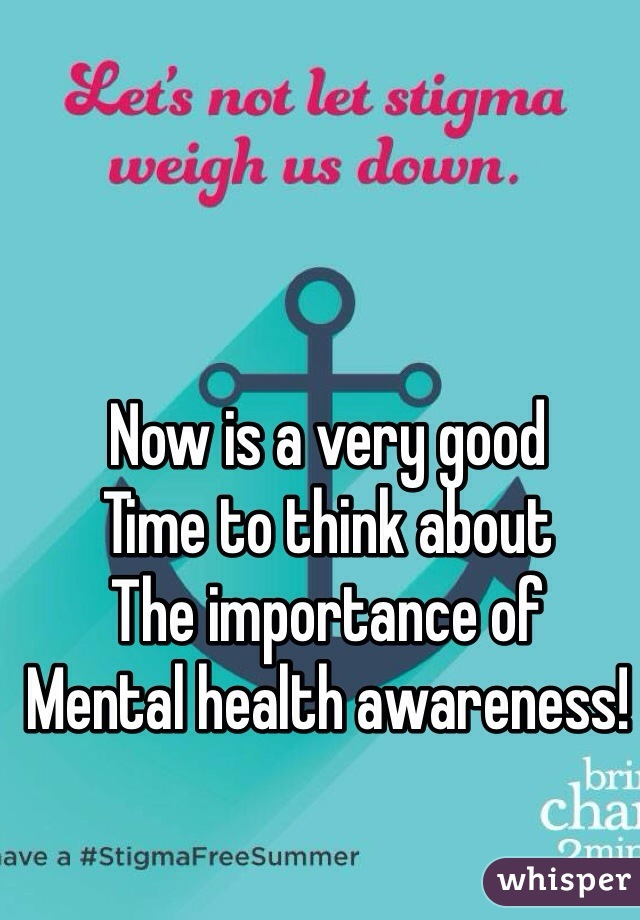 Now is a very good  Time to think about The importance of Mental health awareness!