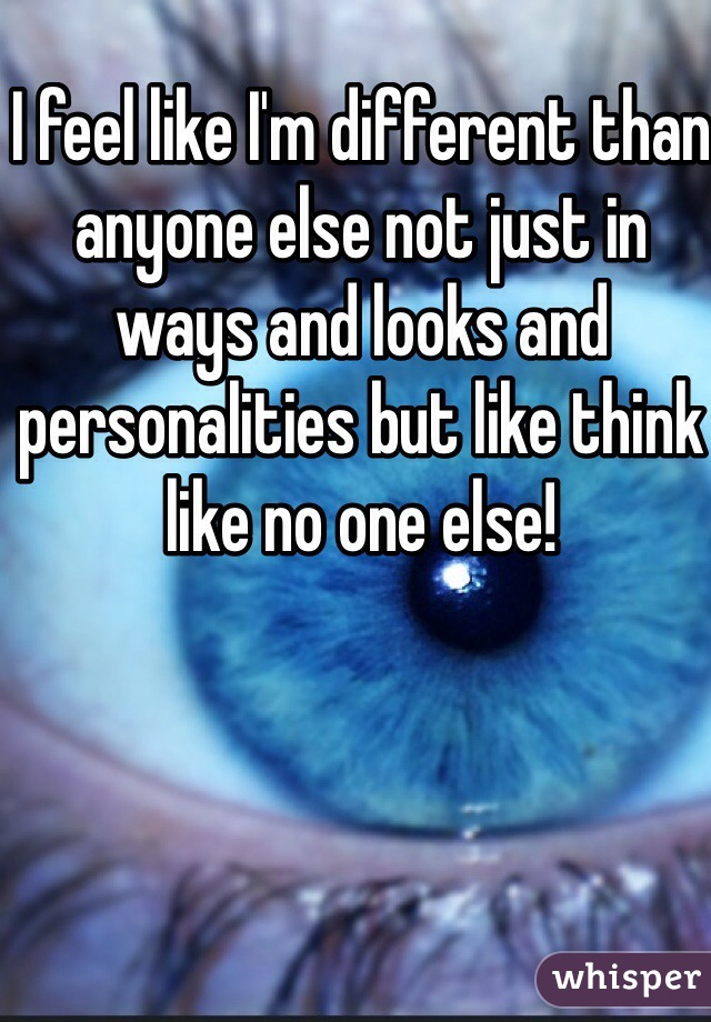 I feel like I'm different than anyone else not just in ways and looks and personalities but like think like no one else!
