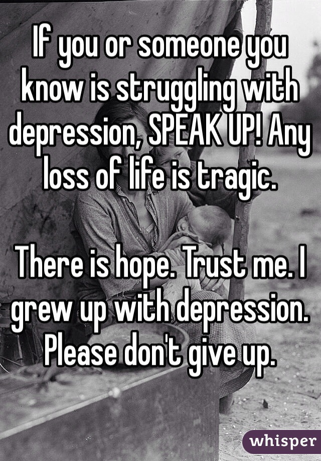 If you or someone you know is struggling with depression, SPEAK UP! Any loss of life is tragic.   There is hope. Trust me. I grew up with depression. Please don't give up.