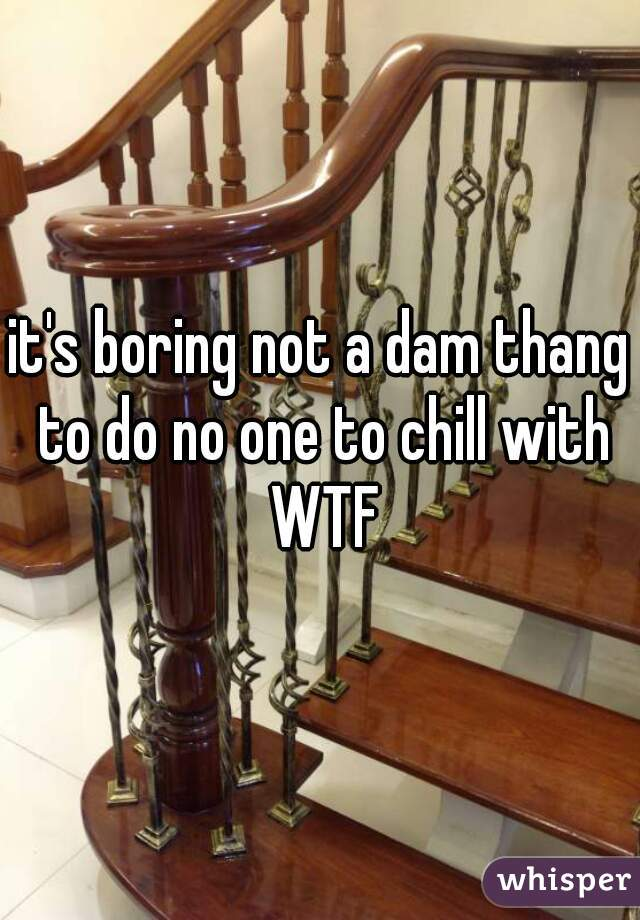it's boring not a dam thang to do no one to chill with WTF