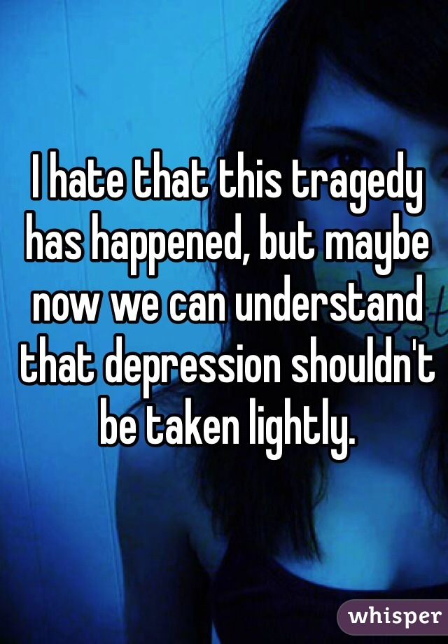 I hate that this tragedy has happened, but maybe now we can understand that depression shouldn't be taken lightly.