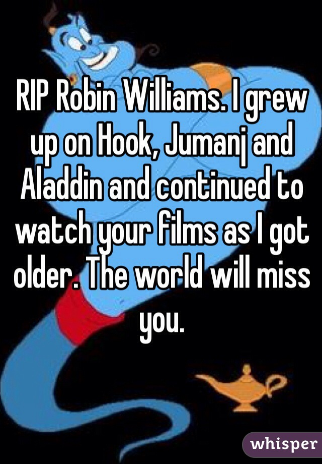 RIP Robin Williams. I grew up on Hook, Jumanj and Aladdin and continued to watch your films as I got older. The world will miss you.