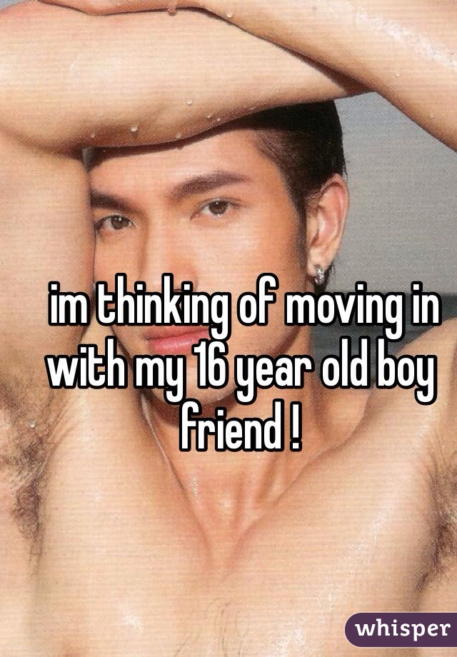 im thinking of moving in with my 16 year old boy friend !