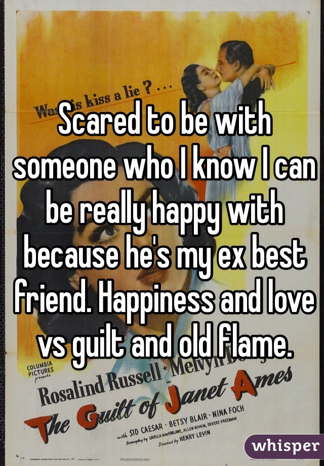 Scared to be with someone who I know I can be really happy with because he's my ex best friend. Happiness and love vs guilt and old flame.