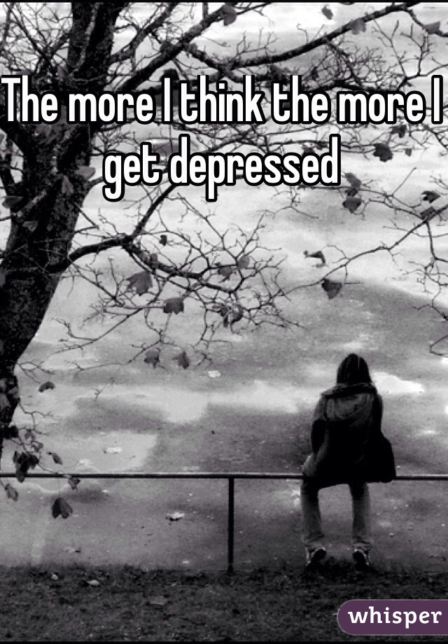 The more I think the more I get depressed