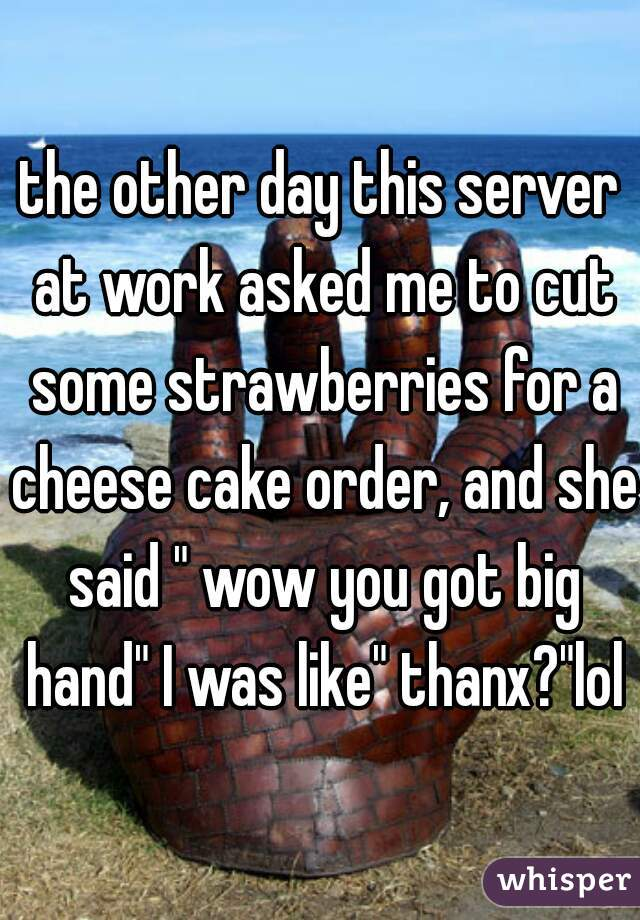 """the other day this server at work asked me to cut some strawberries for a cheese cake order, and she said """" wow you got big hand"""" I was like"""" thanx?""""lol"""
