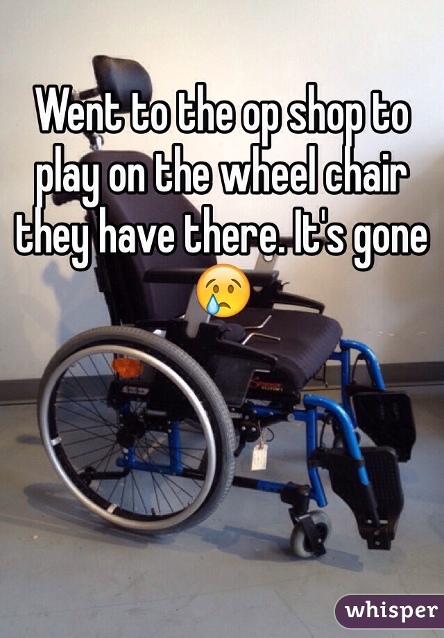 Went to the op shop to play on the wheel chair they have there. It's gone 😢
