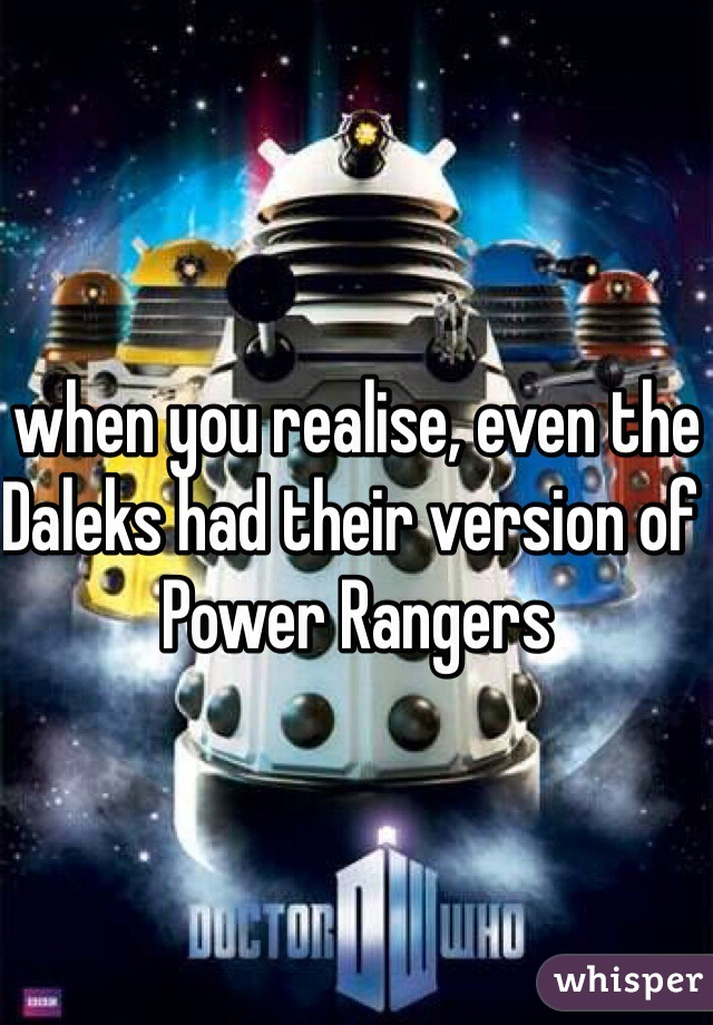 when you realise, even the Daleks had their version of Power Rangers