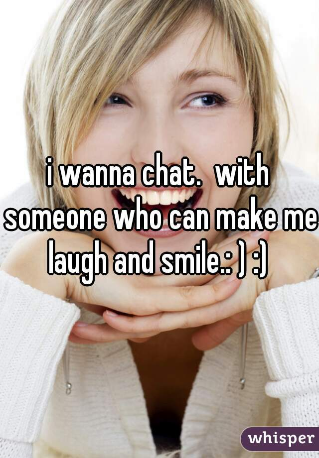 i wanna chat.  with someone who can make me laugh and smile.: ) :)