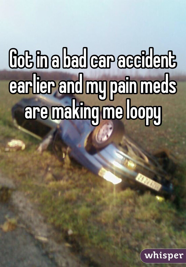 Got in a bad car accident earlier and my pain meds are making me loopy