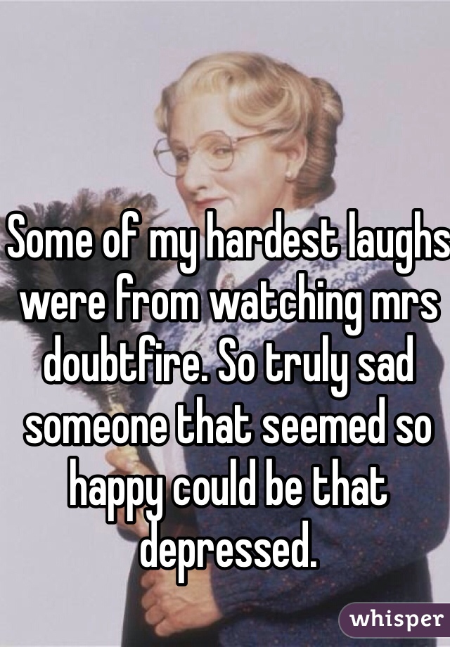 Some of my hardest laughs were from watching mrs doubtfire. So truly sad someone that seemed so happy could be that depressed.