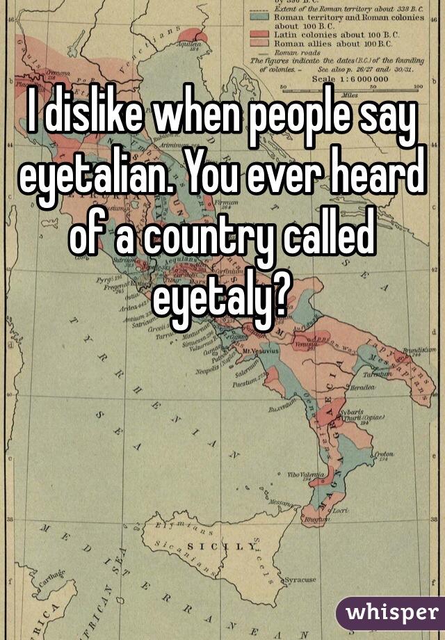 I dislike when people say eyetalian. You ever heard of a country called eyetaly?
