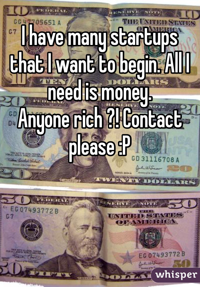 I have many startups that I want to begin. All I need is money.  Anyone rich ?! Contact please :P