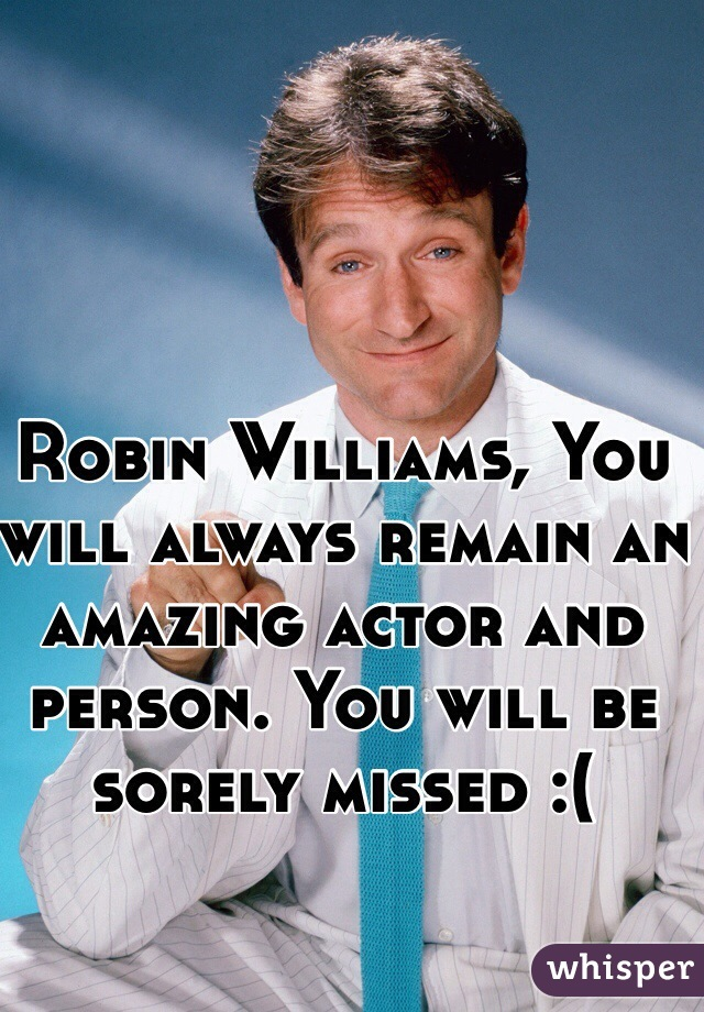 Robin Williams, You will always remain an amazing actor and person. You will be sorely missed :(