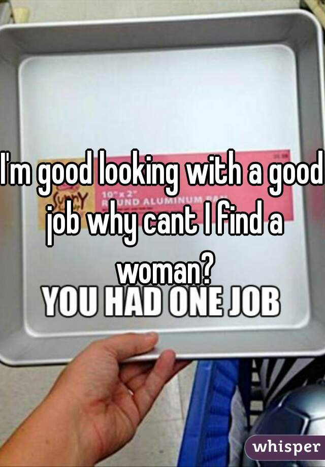 I'm good looking with a good job why cant I find a woman?
